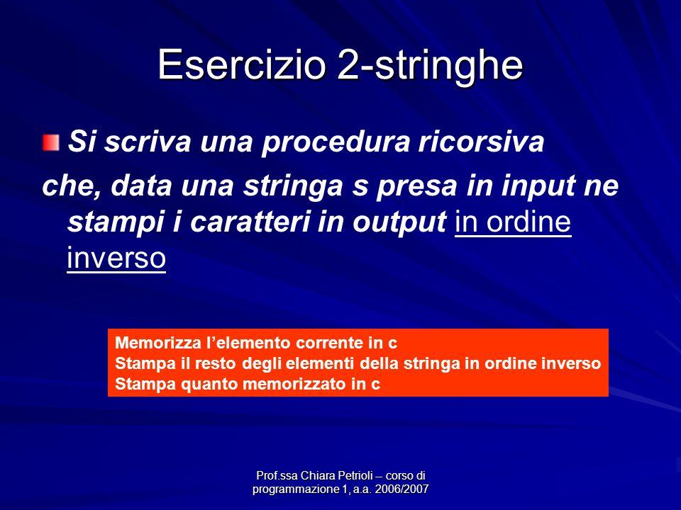 Prof.ssa Chiara Petrioli -- corso di programmazione 1, a.a. 2006/2007 Esercizio 2-stringhe Si scriva una procedura ricorsiva che, data una stringa s p