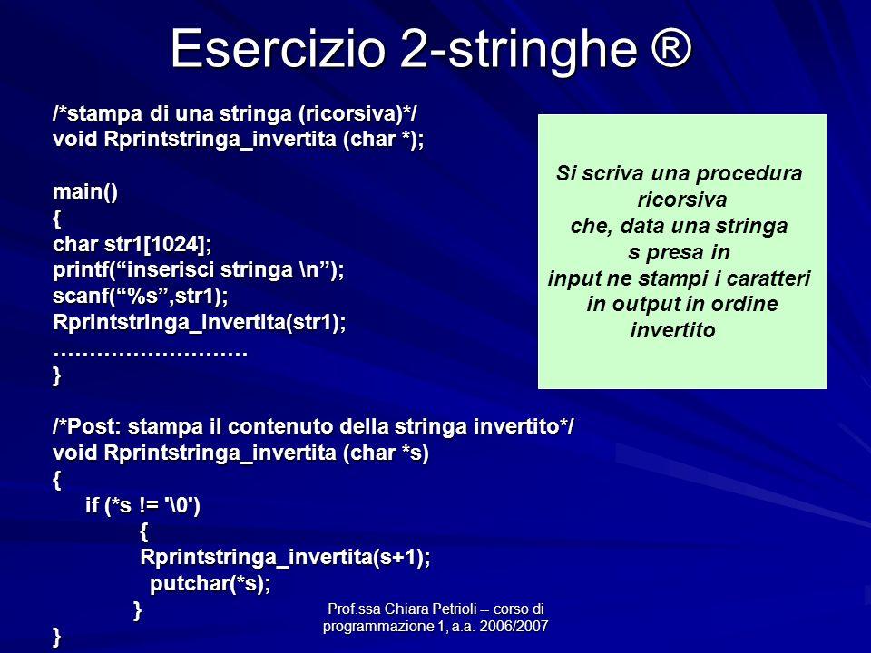 Prof.ssa Chiara Petrioli -- corso di programmazione 1, a.a. 2006/2007 Esercizio 2-stringhe ® /*stampa di una stringa (ricorsiva)*/ void Rprintstringa_