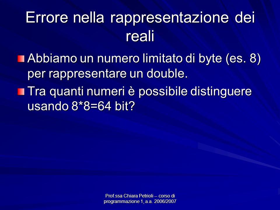Prof.ssa Chiara Petrioli -- corso di programmazione 1, a.a. 2006/2007 Errore nella rappresentazione dei reali Abbiamo un numero limitato di byte (es.