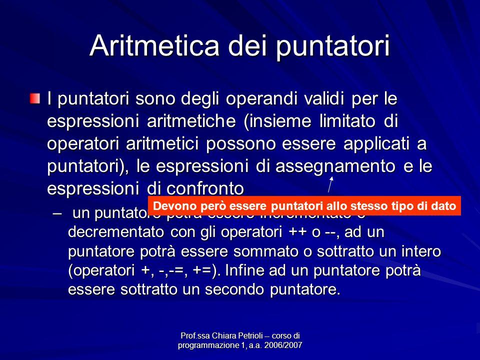 Prof.ssa Chiara Petrioli -- corso di programmazione 1, a.a. 2006/2007 Aritmetica dei puntatori I puntatori sono degli operandi validi per le espressio