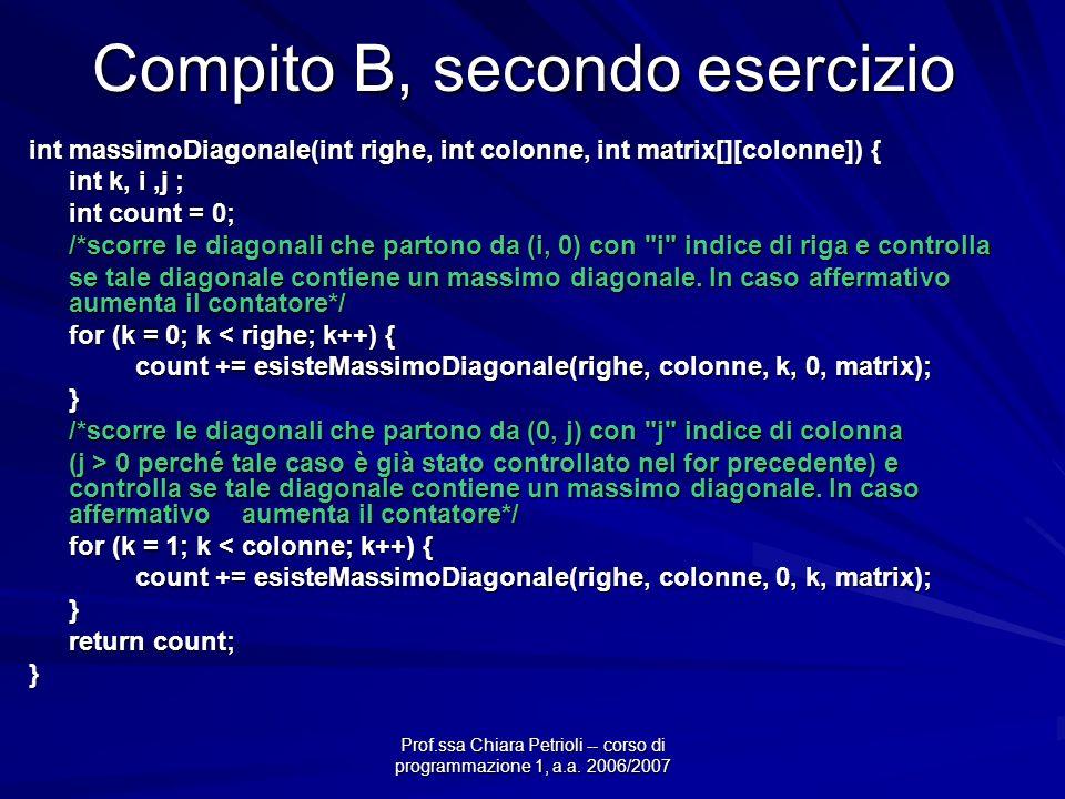 Compito B, secondo esercizio int massimoDiagonale(int righe, int colonne, int matrix[][colonne]) { int k, i,j ; int count = 0; /*scorre le diagonali che partono da (i, 0) con i indice di riga e controlla se tale diagonale contiene un massimo diagonale.