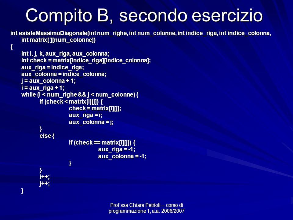 Prof.ssa Chiara Petrioli -- corso di programmazione 1, a.a. 2006/2007 Compito B, secondo esercizio int esisteMassimoDiagonale(int num_righe, int num_c