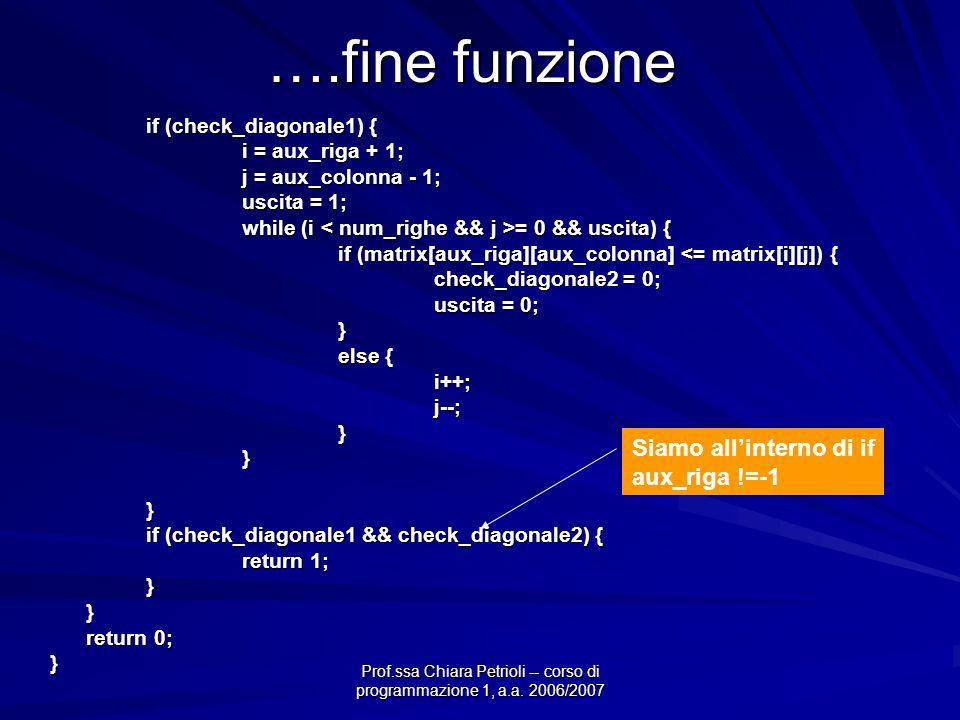 Prof.ssa Chiara Petrioli -- corso di programmazione 1, a.a. 2006/2007 ….fine funzione if (check_diagonale1) { i = aux_riga + 1; j = aux_colonna - 1; u
