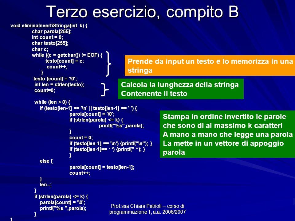 Prof.ssa Chiara Petrioli -- corso di programmazione 1, a.a. 2006/2007 Terzo esercizio, compito B void eliminaInvertiStringa(int k) { char parola[255];