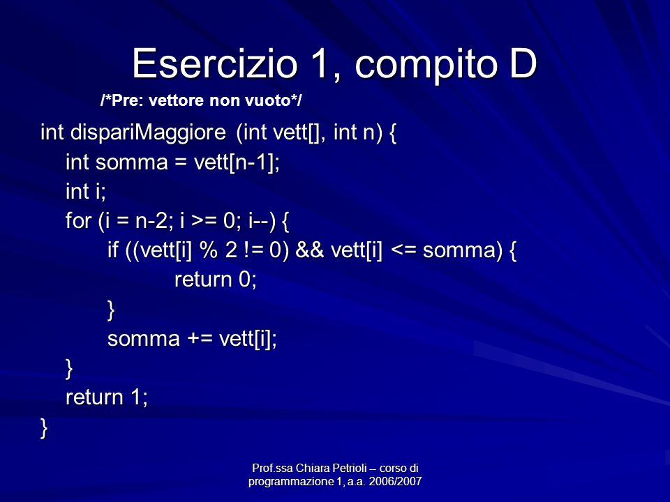 Prof.ssa Chiara Petrioli -- corso di programmazione 1, a.a. 2006/2007 Esercizio 1, compito D int dispariMaggiore (int vett[], int n) { int somma = vet