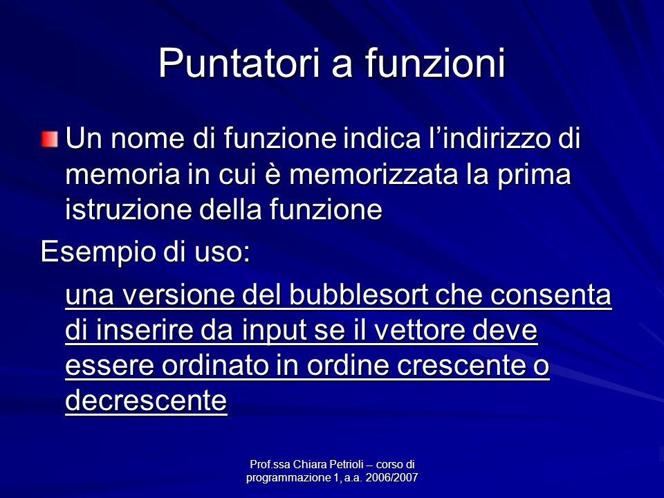 Prof.ssa Chiara Petrioli -- corso di programmazione 1, a.a. 2006/2007 Puntatori a funzioni Un nome di funzione indica lindirizzo di memoria in cui è m