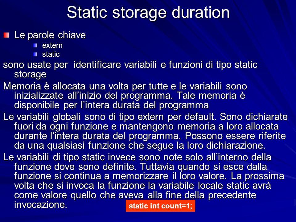 Static storage duration Le parole chiave extern extern static static sono usate per identificare variabili e funzioni di tipo static storage Memoria è allocata una volta per tutte e le variabili sono inizializzate allinizio del programma.