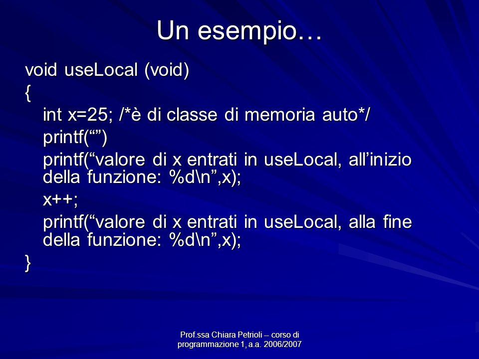 Prof.ssa Chiara Petrioli -- corso di programmazione 1, a.a. 2006/2007 Un esempio… void useLocal (void) { int x=25; /*è di classe di memoria auto*/ pri
