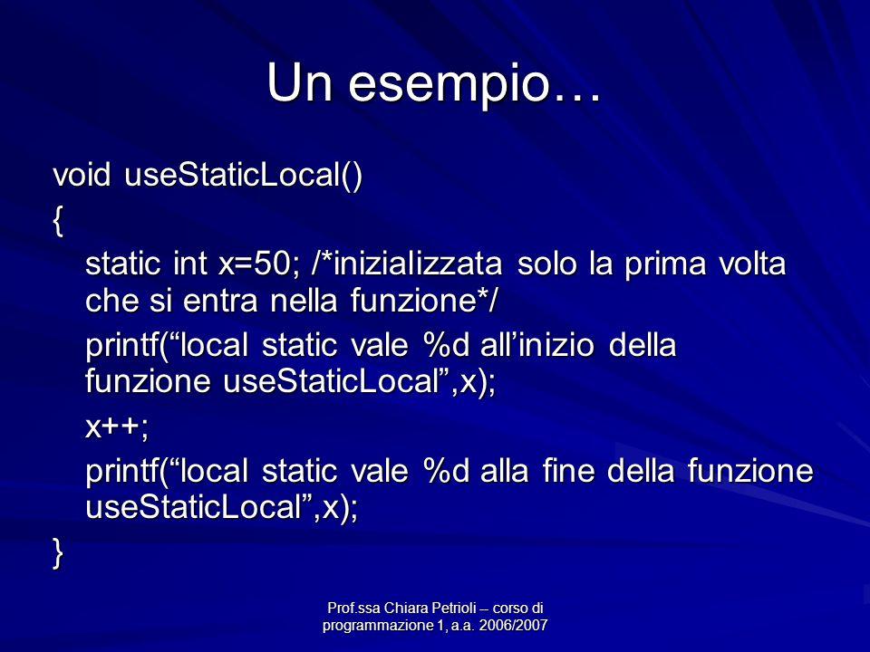 Prof.ssa Chiara Petrioli -- corso di programmazione 1, a.a. 2006/2007 Un esempio… void useStaticLocal() { static int x=50; /*inizializzata solo la pri