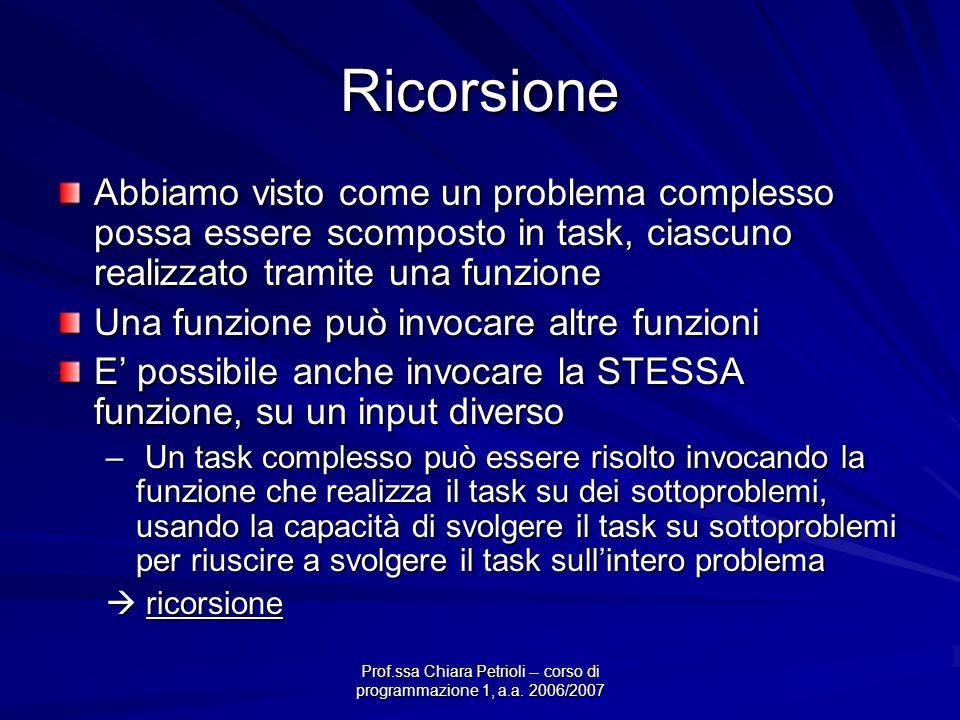 Prof.ssa Chiara Petrioli -- corso di programmazione 1, a.a. 2006/2007 Ricorsione Abbiamo visto come un problema complesso possa essere scomposto in ta