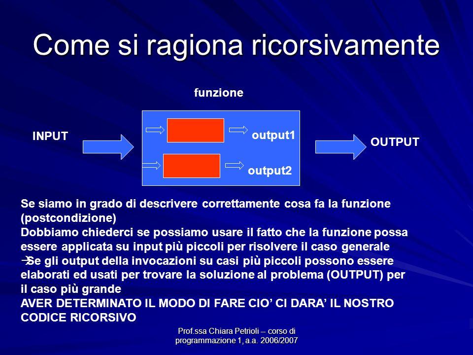Prof.ssa Chiara Petrioli -- corso di programmazione 1, a.a. 2006/2007 Come si ragiona ricorsivamente INPUT OUTPUT funzione Se siamo in grado di descri