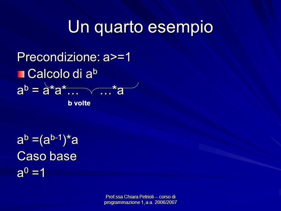 Prof.ssa Chiara Petrioli -- corso di programmazione 1, a.a. 2006/2007 Un quarto esempio Precondizione: a>=1 Calcolo di a b a b = a*a*… …*a a b =(a b-1