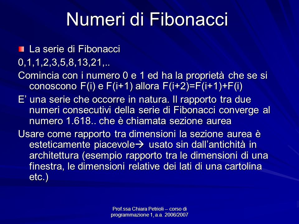 Prof.ssa Chiara Petrioli -- corso di programmazione 1, a.a. 2006/2007 Numeri di Fibonacci La serie di Fibonacci 0,1,1,2,3,5,8,13,21,.. Comincia con i