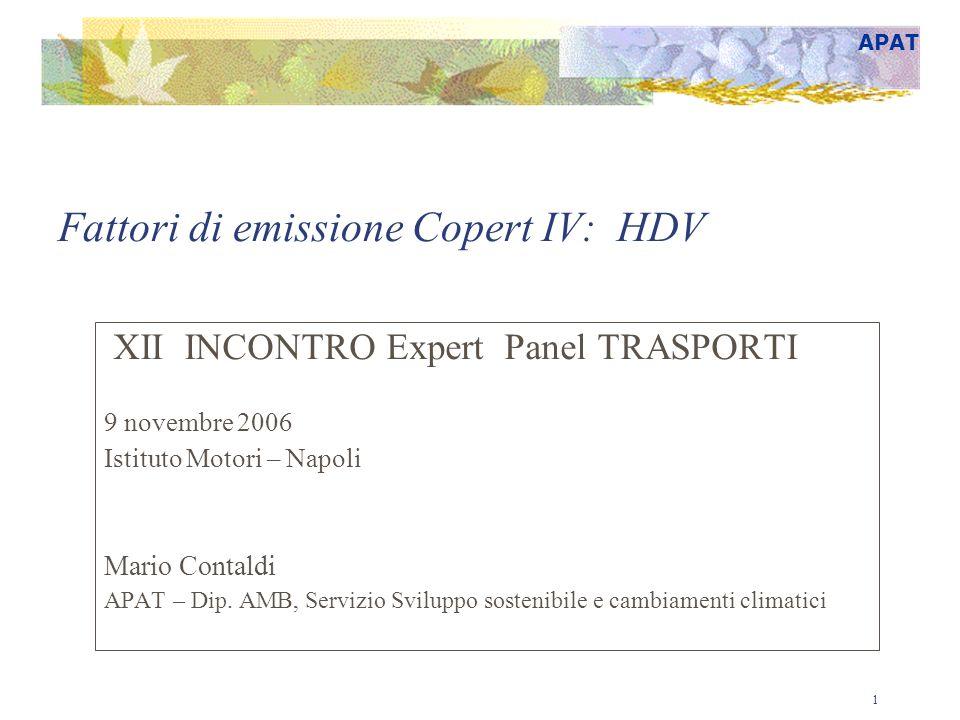 APAT 1 Fattori di emissione Copert IV: HDV XII INCONTRO Expert Panel TRASPORTI 9 novembre 2006 Istituto Motori – Napoli Mario Contaldi APAT – Dip. AMB