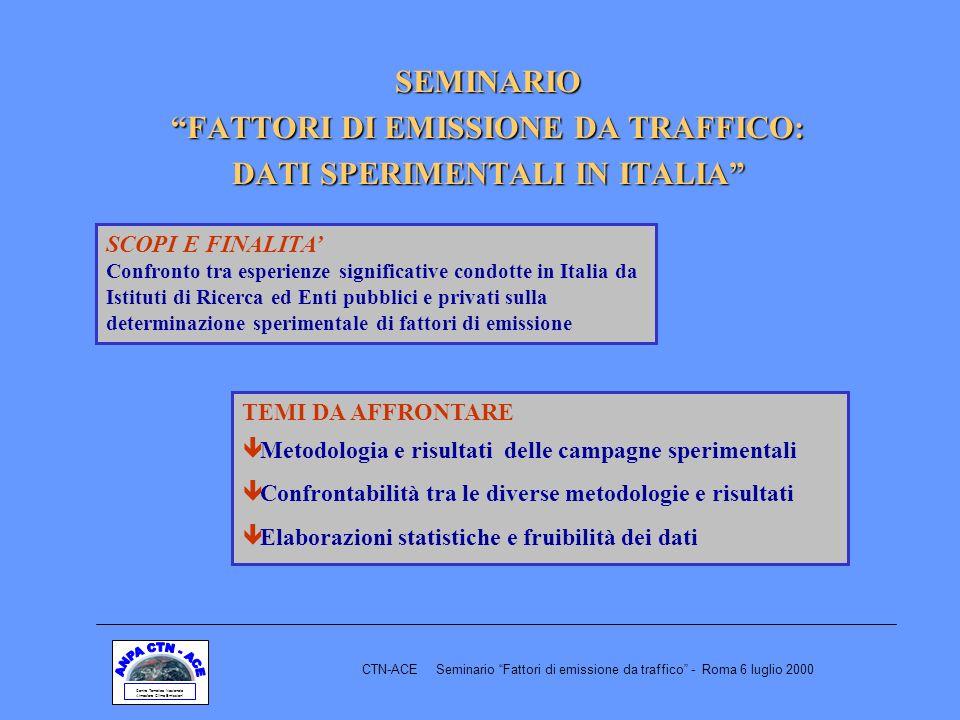 SEMINARIO FATTORI DI EMISSIONE DA TRAFFICO: DATI SPERIMENTALI IN ITALIA Centro Tematico Nazionale Atmosfera Clima Emissioni CTN-ACE Seminario Fattori di emissione da traffico - Roma 6 luglio 2000 SCOPI E FINALITA Confronto tra esperienze significative condotte in Italia da Istituti di Ricerca ed Enti pubblici e privati sulla determinazione sperimentale di fattori di emissione TEMI DA AFFRONTARE ê Metodologia e risultati delle campagne sperimentali ê Confrontabilità tra le diverse metodologie e risultati ê Elaborazioni statistiche e fruibilità dei dati