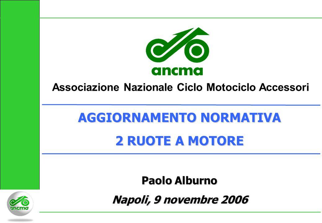 Associazione Nazionale Ciclo Motociclo Accessori AGGIORNAMENTO NORMATIVA 2 RUOTE A MOTORE Paolo Alburno Napoli, 9 novembre 2006