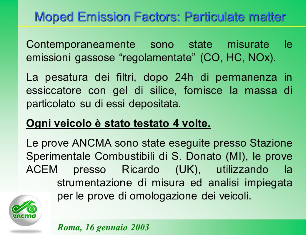 Moped Emission Factors: Particulate matter Roma, 16 gennaio 2003 Contemporaneamente sono state misurate le emissioni gassose regolamentate (CO, HC, NO