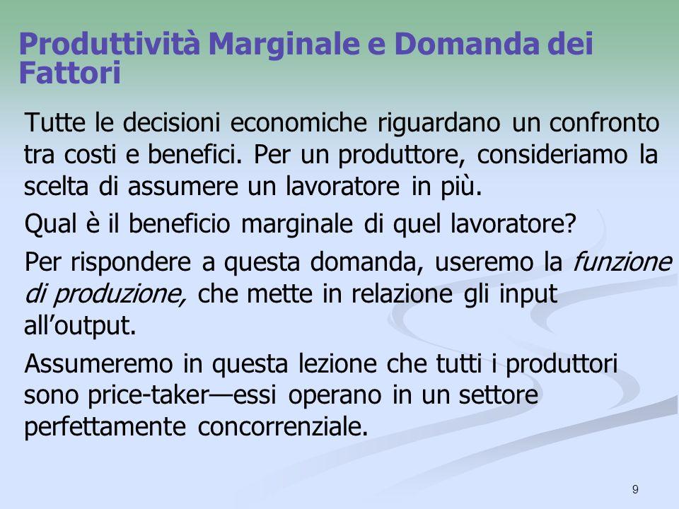 9 Tutte le decisioni economiche riguardano un confronto tra costi e benefici. Per un produttore, consideriamo la scelta di assumere un lavoratore in p