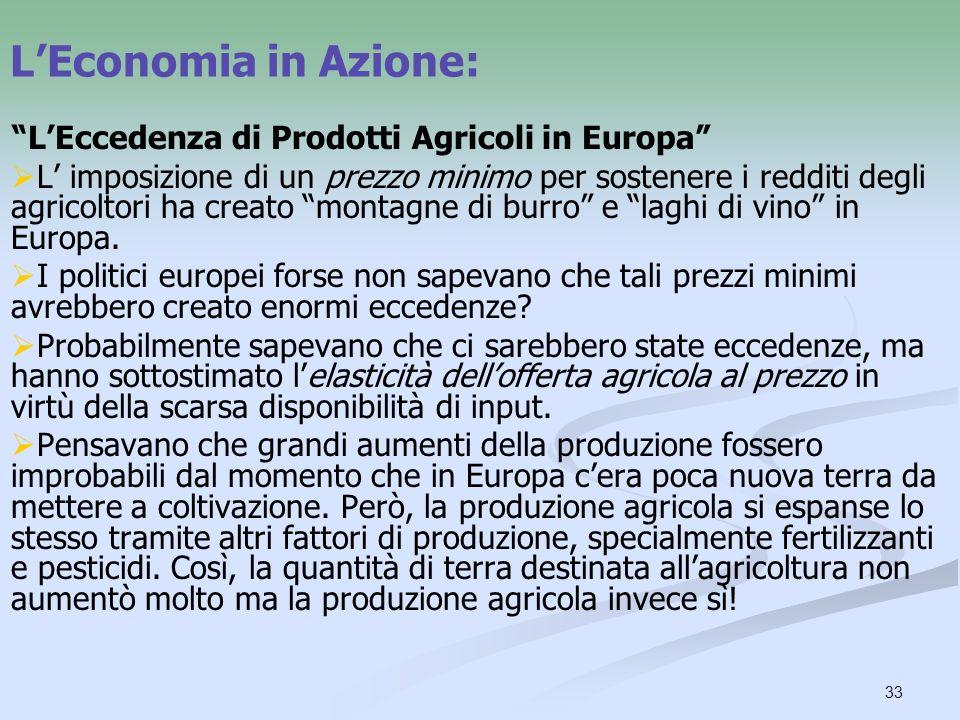 33 LEconomia in Azione: LEccedenza di Prodotti Agricoli in Europa L imposizione di un prezzo minimo per sostenere i redditi degli agricoltori ha creat
