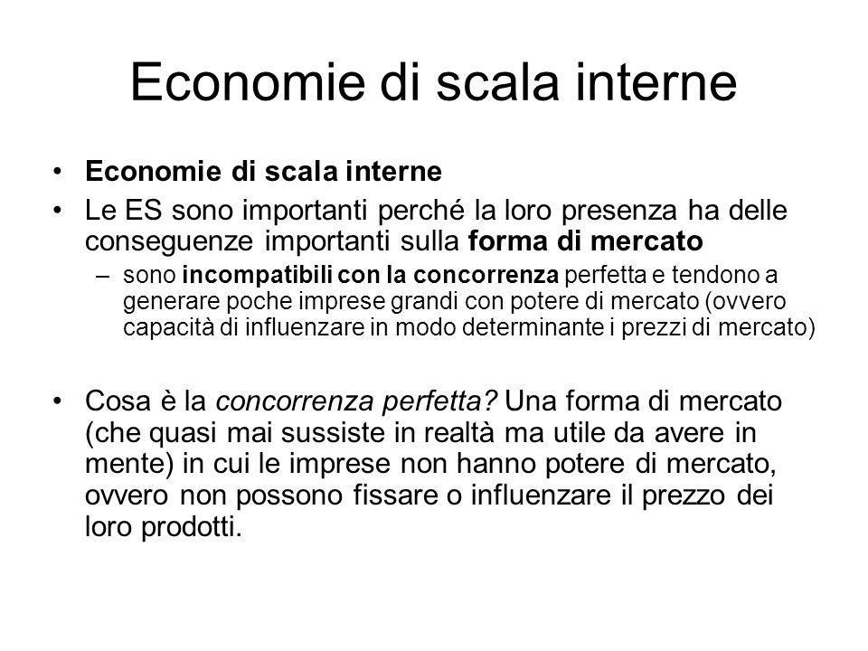 Economie di scala interne Le ES sono importanti perché la loro presenza ha delle conseguenze importanti sulla forma di mercato –sono incompatibili con