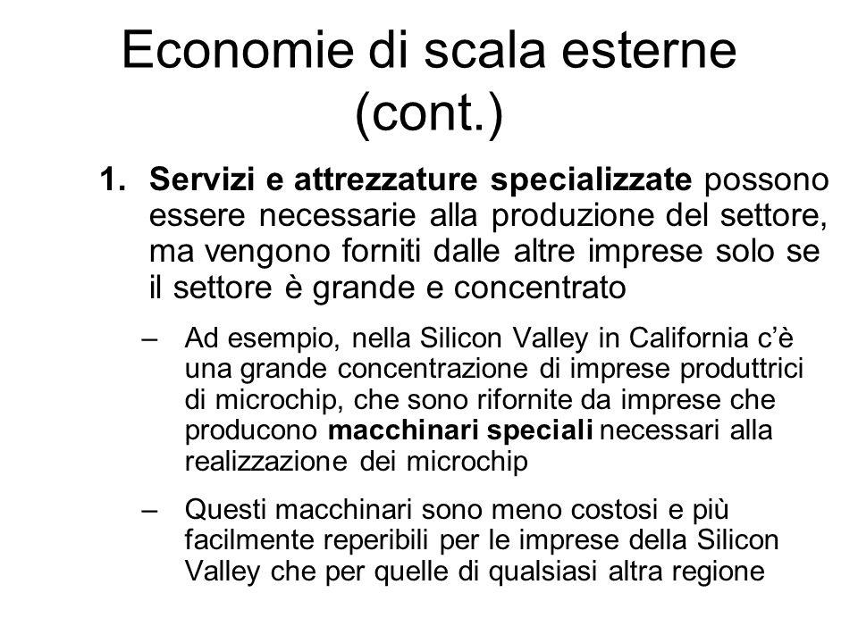 Economie di scala esterne (cont.) 1.Servizi e attrezzature specializzate possono essere necessarie alla produzione del settore, ma vengono forniti dal