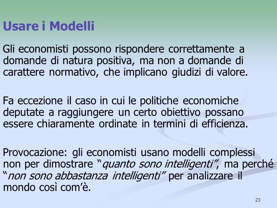 23 Usare i Modelli Gli economisti possono rispondere correttamente a domande di natura positiva, ma non a domande di carattere normativo, che implican