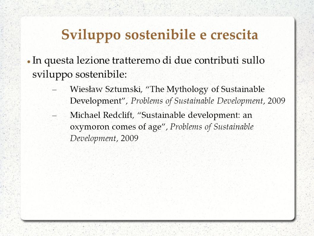 Sviluppo sostenibile e crescita In questa lezione tratteremo di due contributi sullo sviluppo sostenibile: – Wiesław Sztumski, The Mythology of Sustai