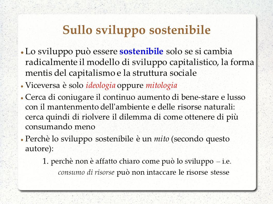 Sullo sviluppo sostenibile Lo sviluppo può essere sostenibile solo se si cambia radicalmente il modello di sviluppo capitalistico, la forma mentis del