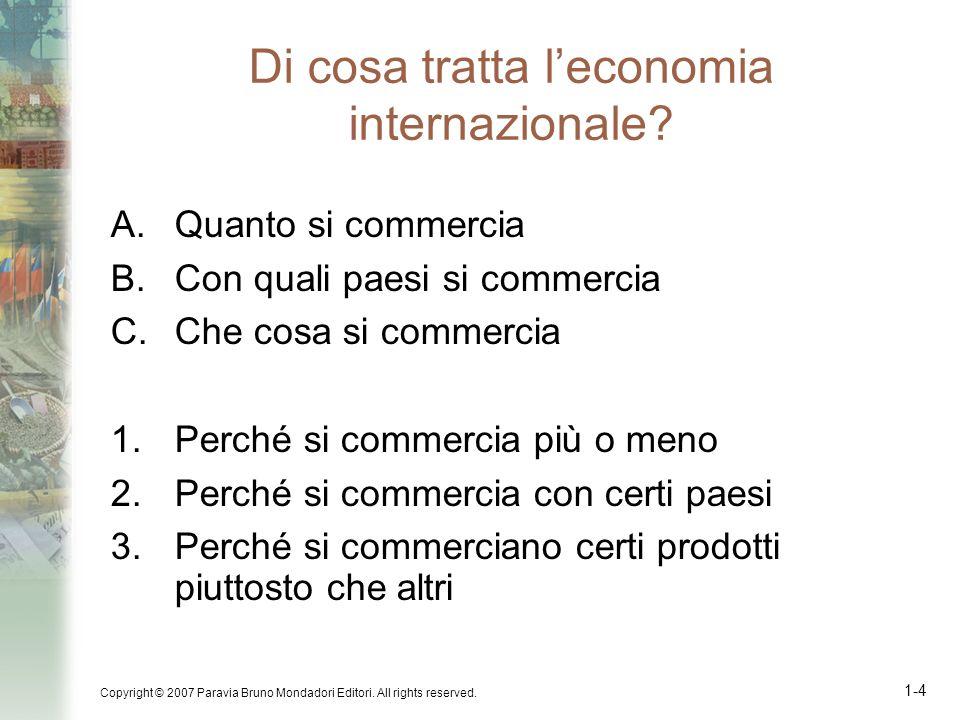 Copyright © 2007 Paravia Bruno Mondadori Editori. All rights reserved. 1-4 Di cosa tratta leconomia internazionale? A.Quanto si commercia B.Con quali