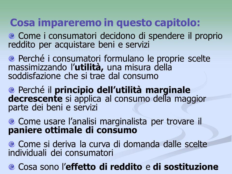 2 Cosa impareremo in questo capitolo: Come i consumatori decidono di spendere il proprio reddito per acquistare beni e servizi Perché i consumatori fo