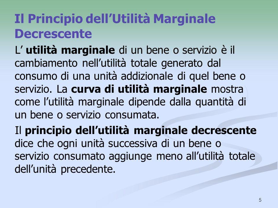 5 Il Principio dellUtilità Marginale Decrescente L utilità marginale di un bene o servizio è il cambiamento nellutilità totale generato dal consumo di