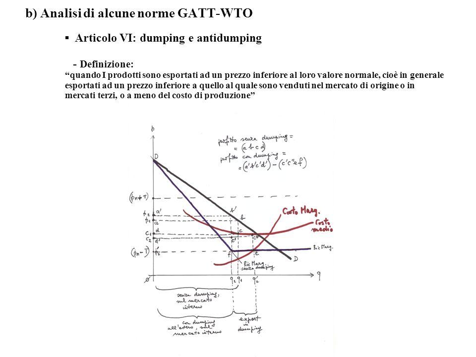 b) Analisi di alcune norme GATT-WTO Articolo VI: dumping e antidumping - Definizione: quando I prodotti sono esportati ad un prezzo inferiore al loro valore normale, cioè in generale esportati ad un prezzo inferiore a quello al quale sono venduti nel mercato di origine o in mercati terzi, o a meno del costo di produzione