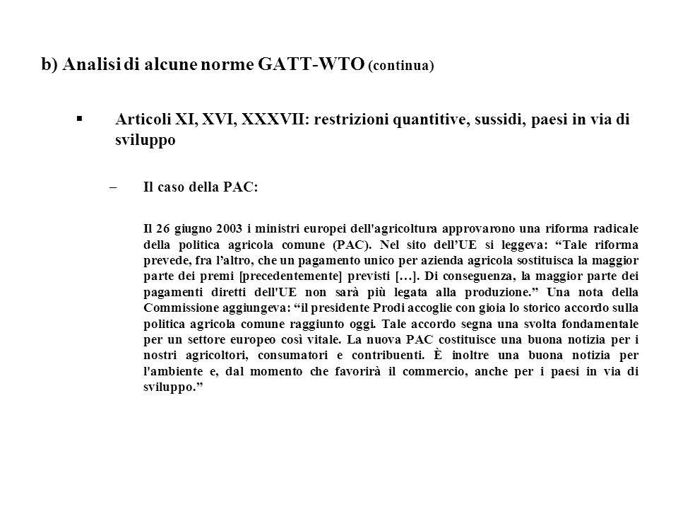 b) Analisi di alcune norme GATT-WTO (continua) Articoli XI, XVI, XXXVII: restrizioni quantitive, sussidi, paesi in via di sviluppo –Il caso della PAC: Il 26 giugno 2003 i ministri europei dell agricoltura approvarono una riforma radicale della politica agricola comune (PAC).