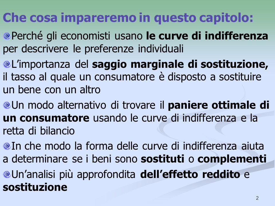 2 Che cosa impareremo in questo capitolo: Perché gli economisti usano le curve di indifferenza per descrivere le preferenze individuali Limportanza del saggio marginale di sostituzione, il tasso al quale un consumatore è disposto a sostituire un bene con un altro Un modo alternativo di trovare il paniere ottimale di un consumatore usando le curve di indifferenza e la retta di bilancio In che modo la forma delle curve di indifferenza aiuta a determinare se i beni sono sostituti o complementi Unanalisi più approfondita delleffetto reddito e sostituzione