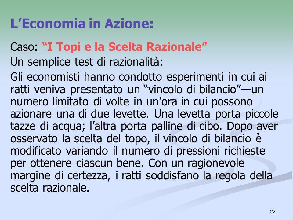 22 Caso: I Topi e la Scelta Razionale Un semplice test di razionalità: Gli economisti hanno condotto esperimenti in cui ai ratti veniva presentato un