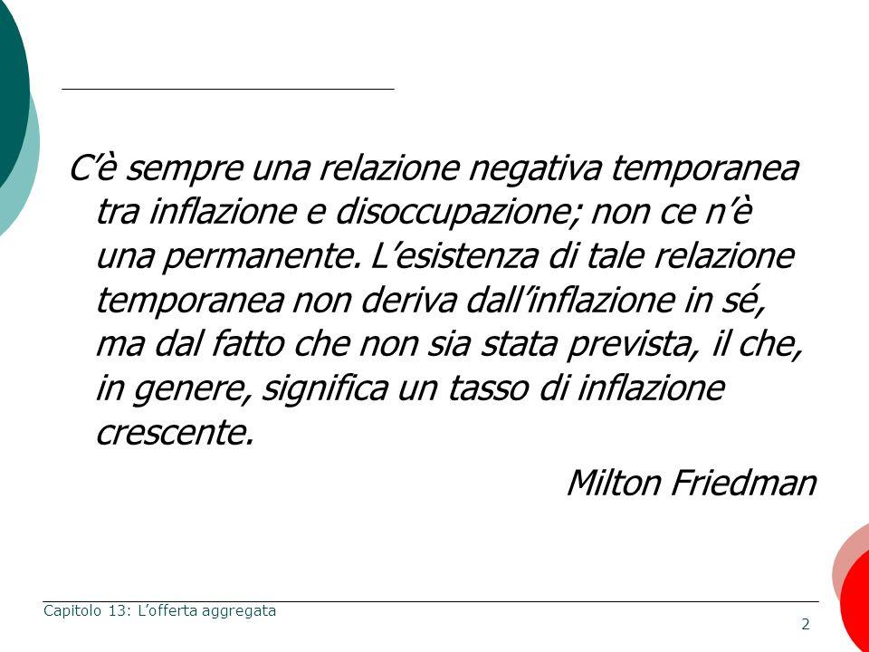 2 Capitolo 13: Lofferta aggregata Cè sempre una relazione negativa temporanea tra inflazione e disoccupazione; non ce nè una permanente. Lesistenza di