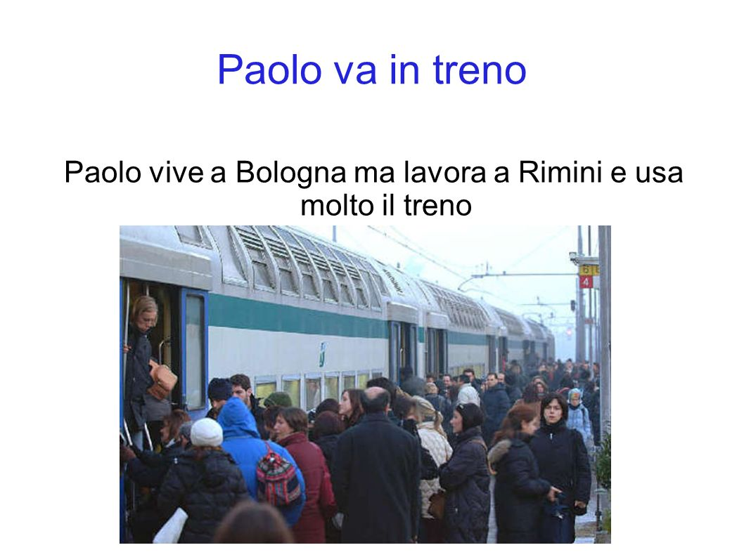 Paolo va in treno Paolo vive a Bologna ma lavora a Rimini e usa molto il treno