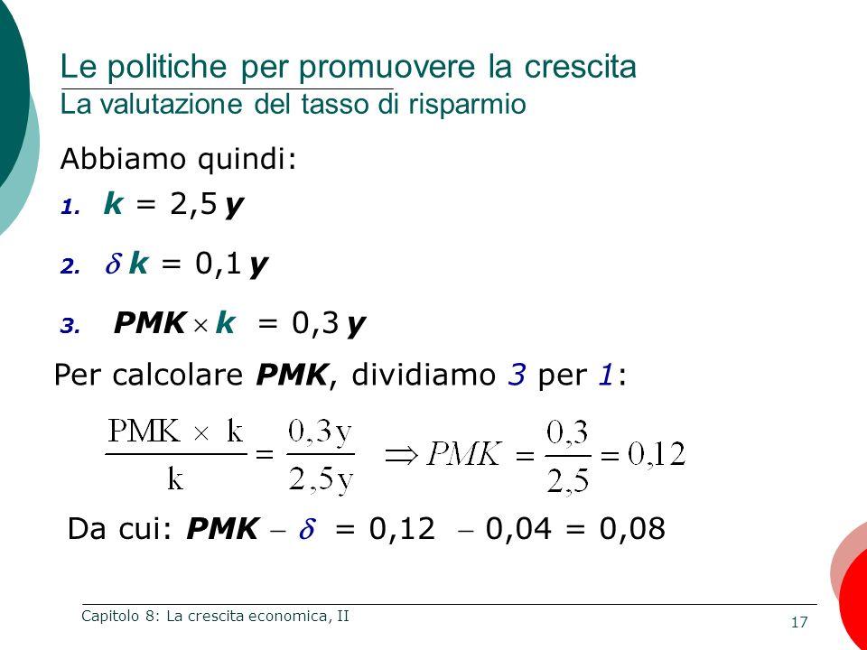 17 Capitolo 8: La crescita economica, II Abbiamo quindi: 1. k = 2,5 y 2. k = 0,1 y 3. PMK k = 0,3 y Le politiche per promuovere la crescita La valutaz