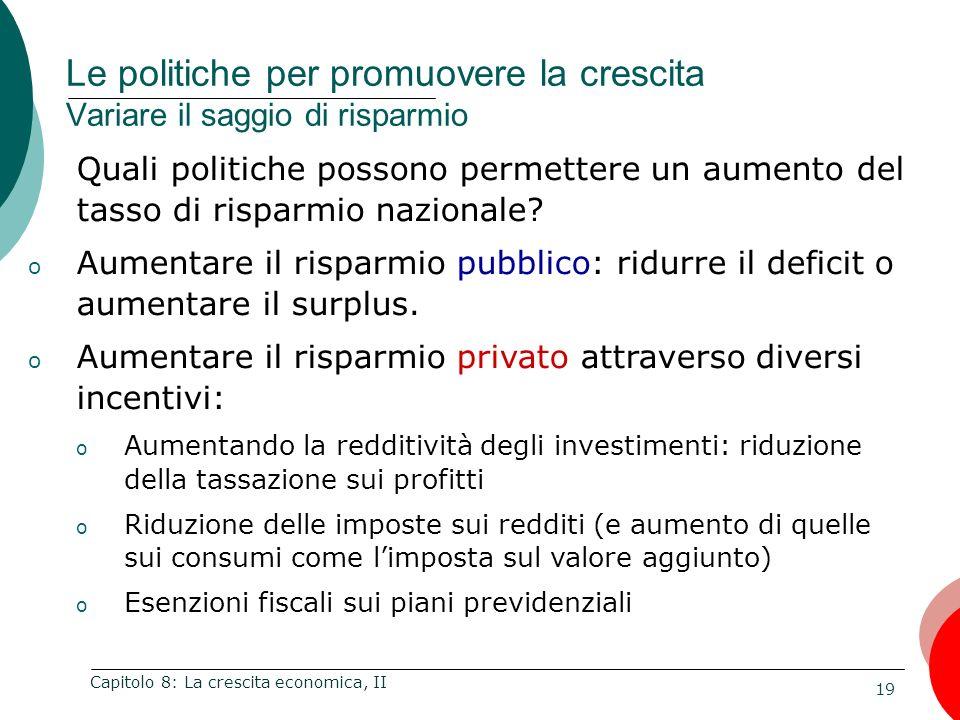 19 Capitolo 8: La crescita economica, II Quali politiche possono permettere un aumento del tasso di risparmio nazionale? o Aumentare il risparmio pubb