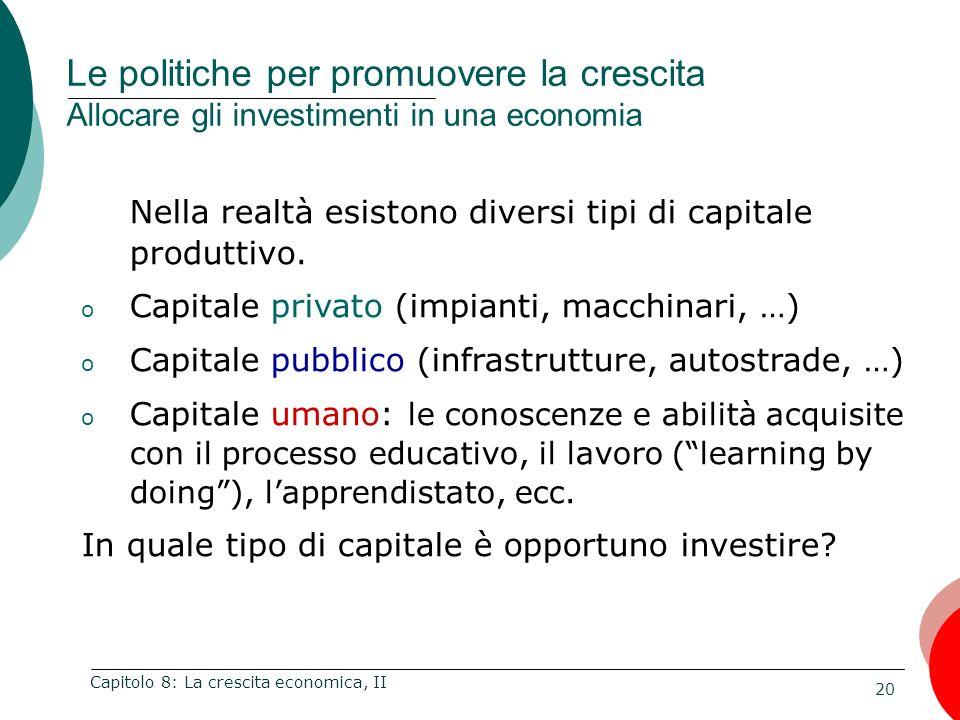 20 Capitolo 8: La crescita economica, II Nella realtà esistono diversi tipi di capitale produttivo. o Capitale privato (impianti, macchinari, …) o Cap