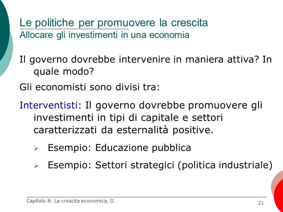 21 Capitolo 8: La crescita economica, II Il governo dovrebbe intervenire in maniera attiva? In quale modo? Gli economisti sono divisi tra: Interventis