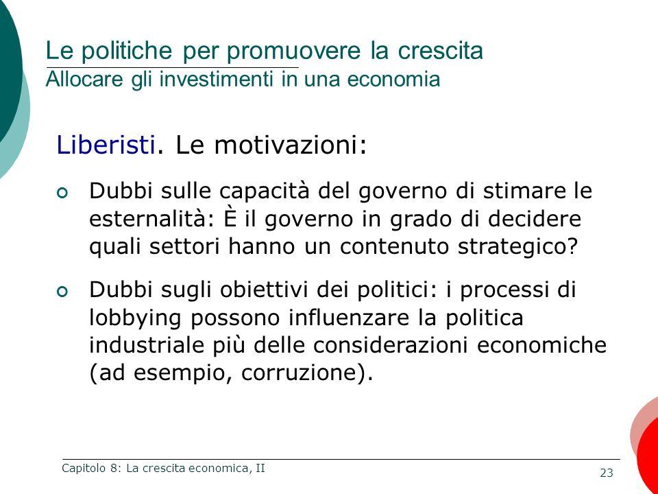 23 Capitolo 8: La crescita economica, II Liberisti. Le motivazioni: Dubbi sulle capacità del governo di stimare le esternalità: È il governo in grado