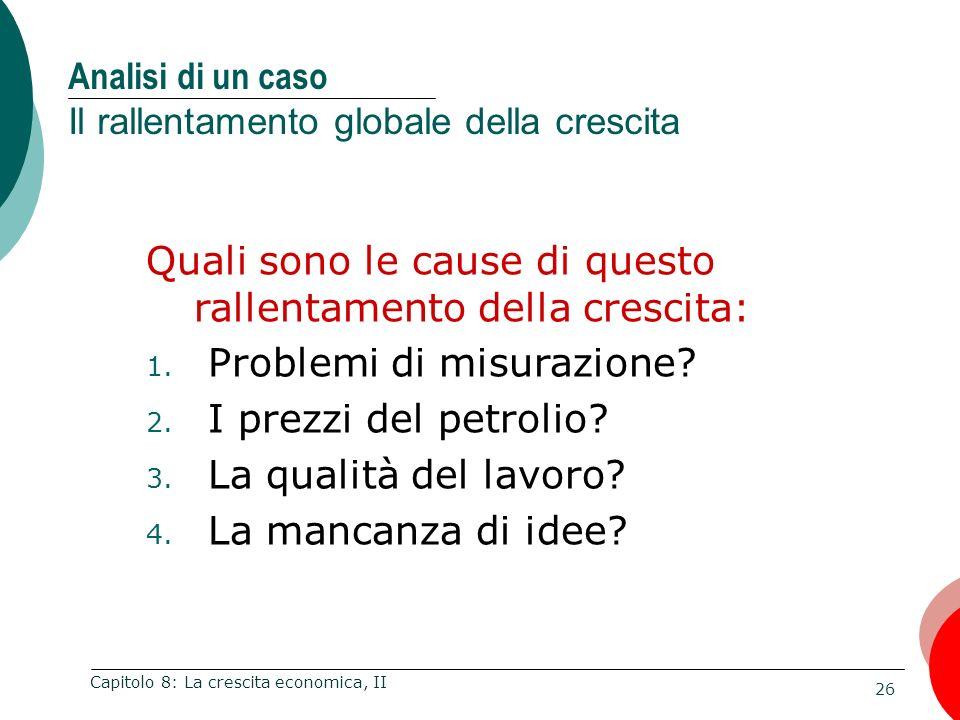 26 Capitolo 8: La crescita economica, II Analisi di un caso Il rallentamento globale della crescita Quali sono le cause di questo rallentamento della