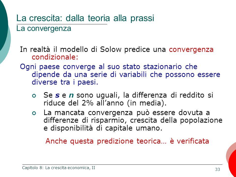 33 Capitolo 8: La crescita economica, II In realtà il modello di Solow predice una convergenza condizionale: Ogni paese converge al suo stato staziona