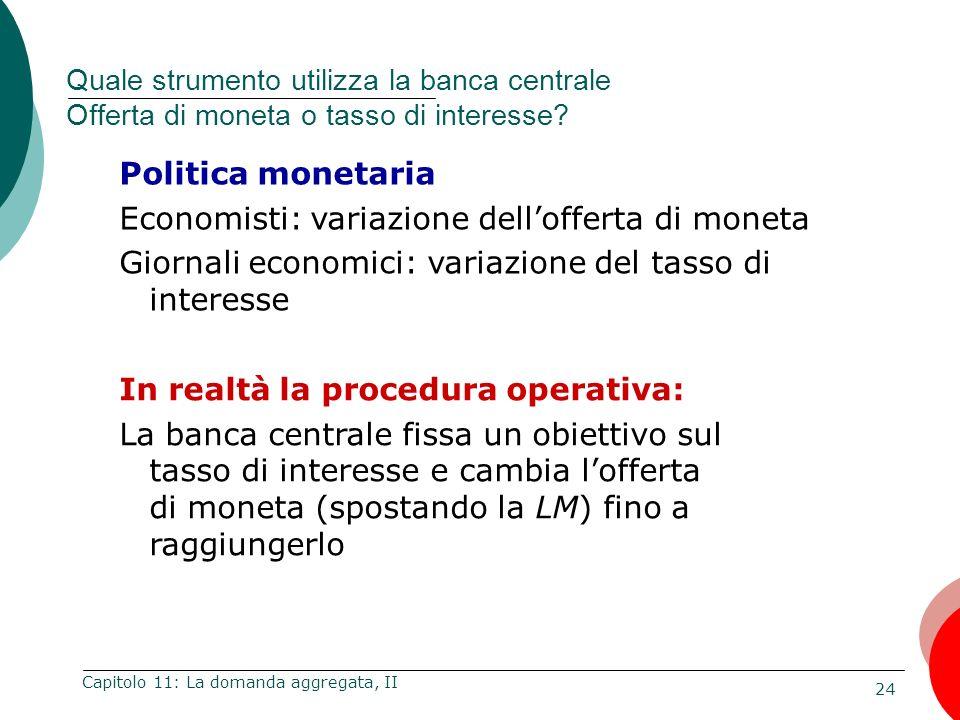 24 Capitolo 11: La domanda aggregata, II Quale strumento utilizza la banca centrale Offerta di moneta o tasso di interesse? Politica monetaria Economi