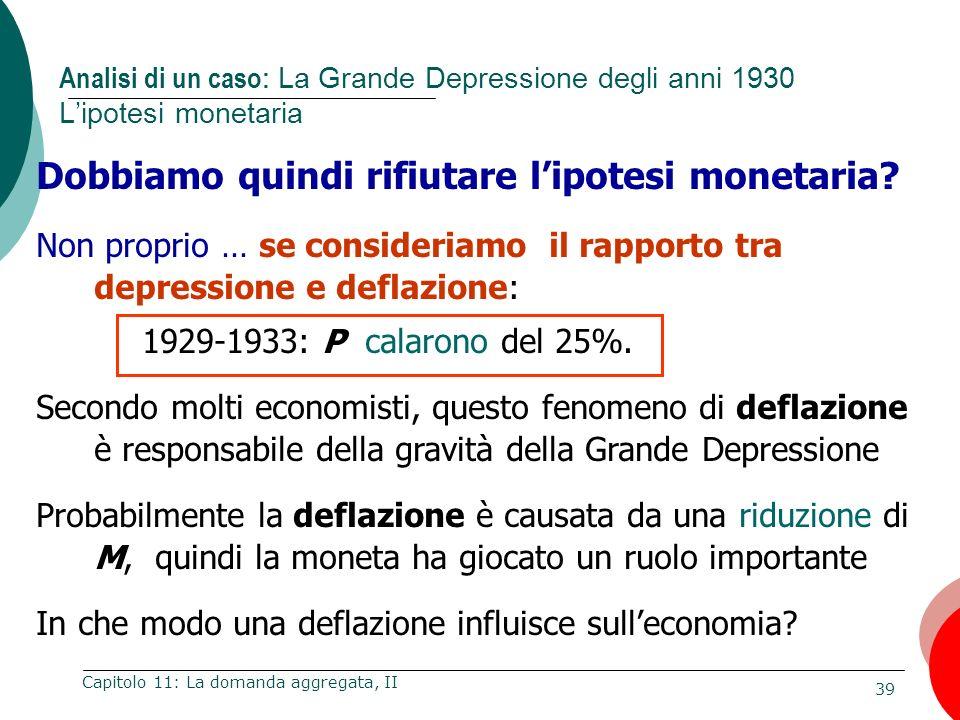 39 Capitolo 11: La domanda aggregata, II Dobbiamo quindi rifiutare lipotesi monetaria? Non proprio … se consideriamo il rapporto tra depressione e def