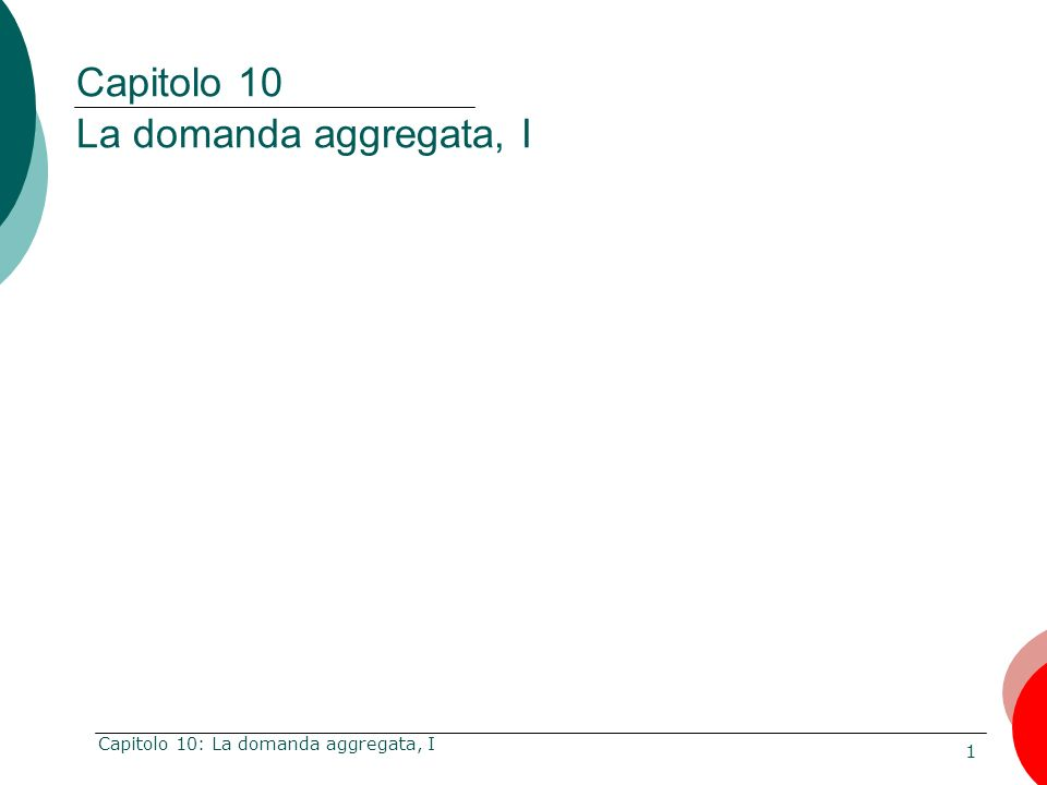 1 Capitolo 10: La domanda aggregata, I Capitolo 10 La domanda aggregata, I