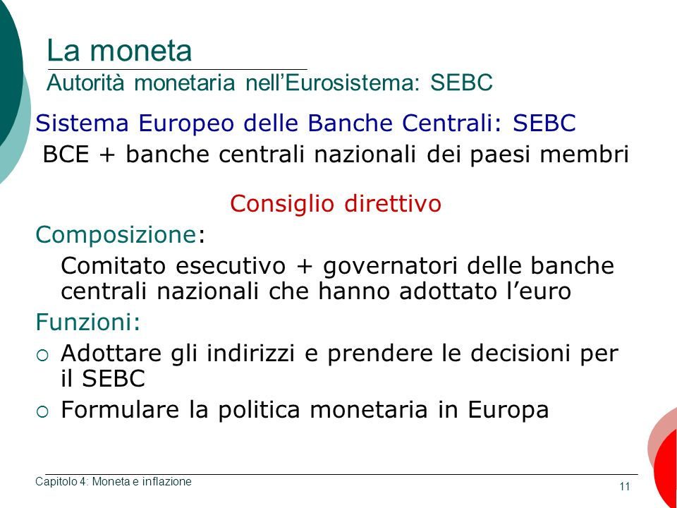 11 La moneta Autorità monetaria nellEurosistema: SEBC Sistema Europeo delle Banche Centrali: SEBC BCE + banche centrali nazionali dei paesi membri Con