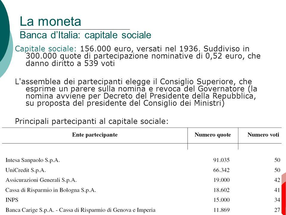 16 La moneta Banca dItalia: capitale sociale Capitale sociale: 156.000 euro, versati nel 1936. Suddiviso in 300.000 quote di partecipazione nominative
