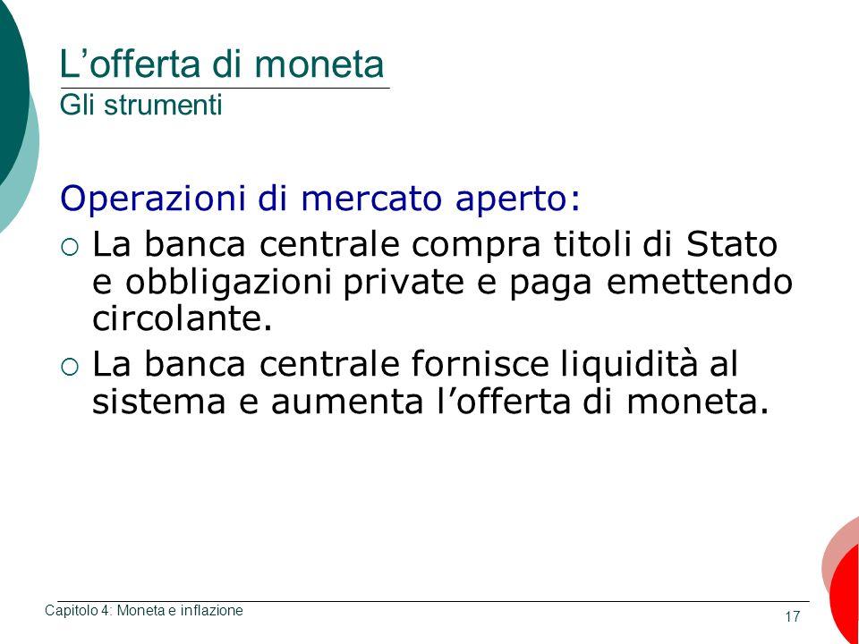 17 Lofferta di moneta Gli strumenti Operazioni di mercato aperto: La banca centrale compra titoli di Stato e obbligazioni private e paga emettendo cir